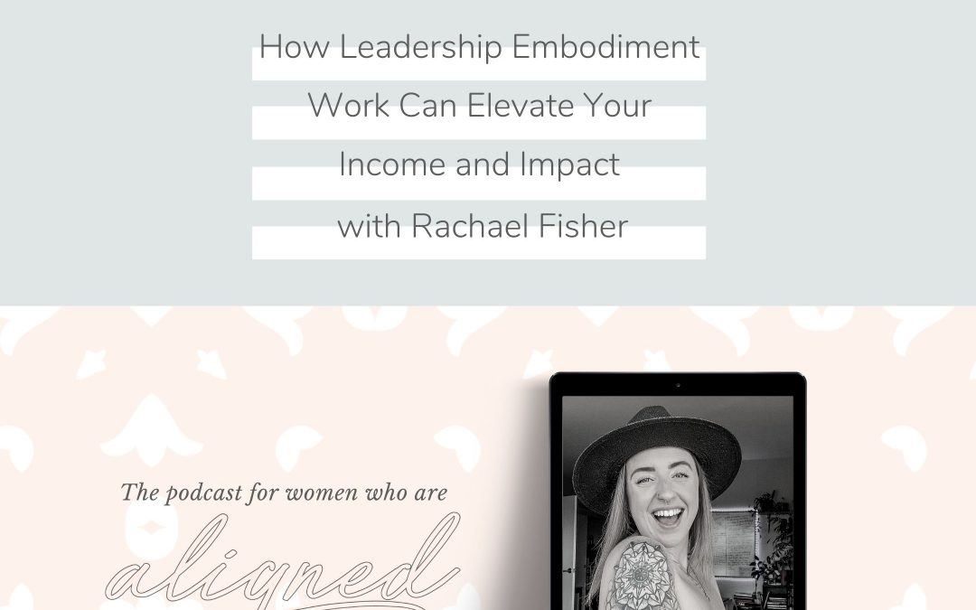 How Leadership Embodiment Work Can Elevate Your Income and Impact with Rachael Fisher